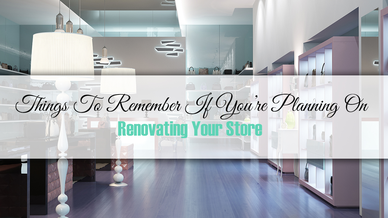 Things To Remember If You're Planning On Renovating Your Store