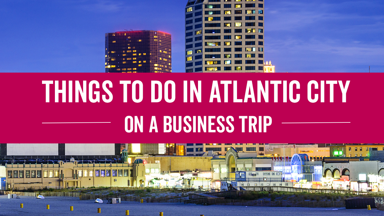 Things To Do In Atlantic City On A Business Trip