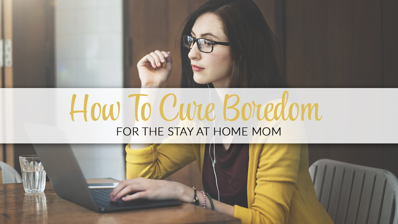How To Cure Boredom For The Stay At Home Mom