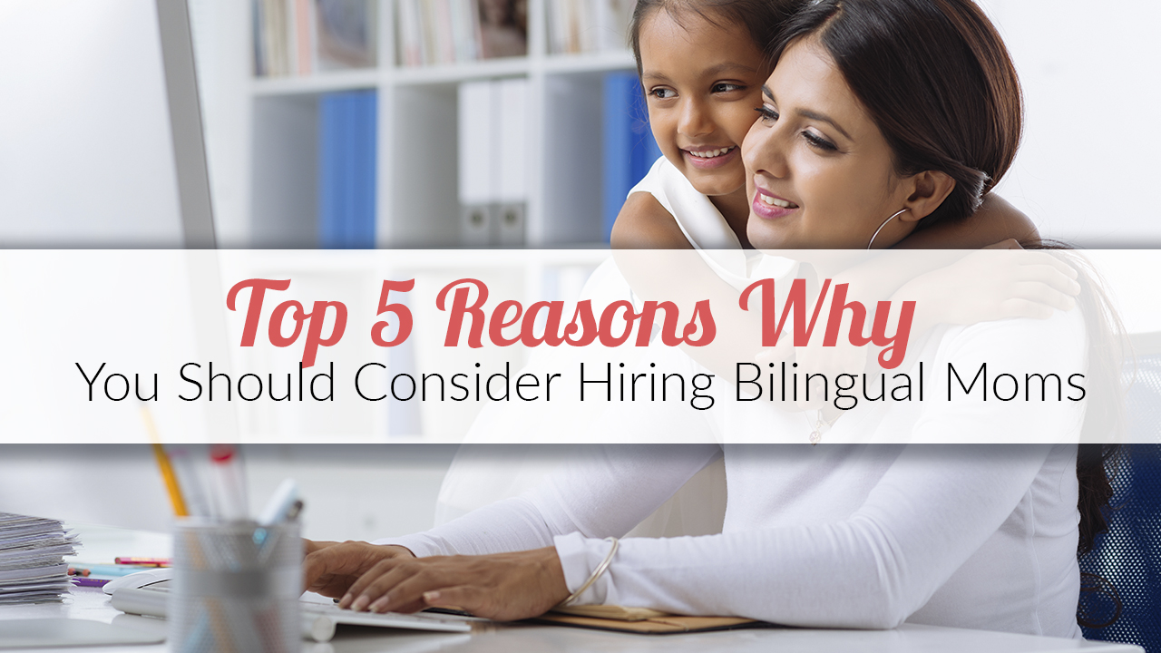 Top 5 Reasons Why You Should Consider Hiring Bilingual Moms