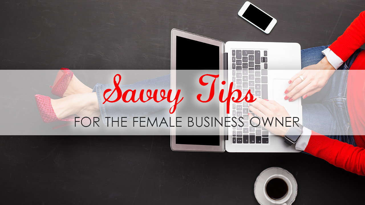 Savvy Tips For The Female Business Owner