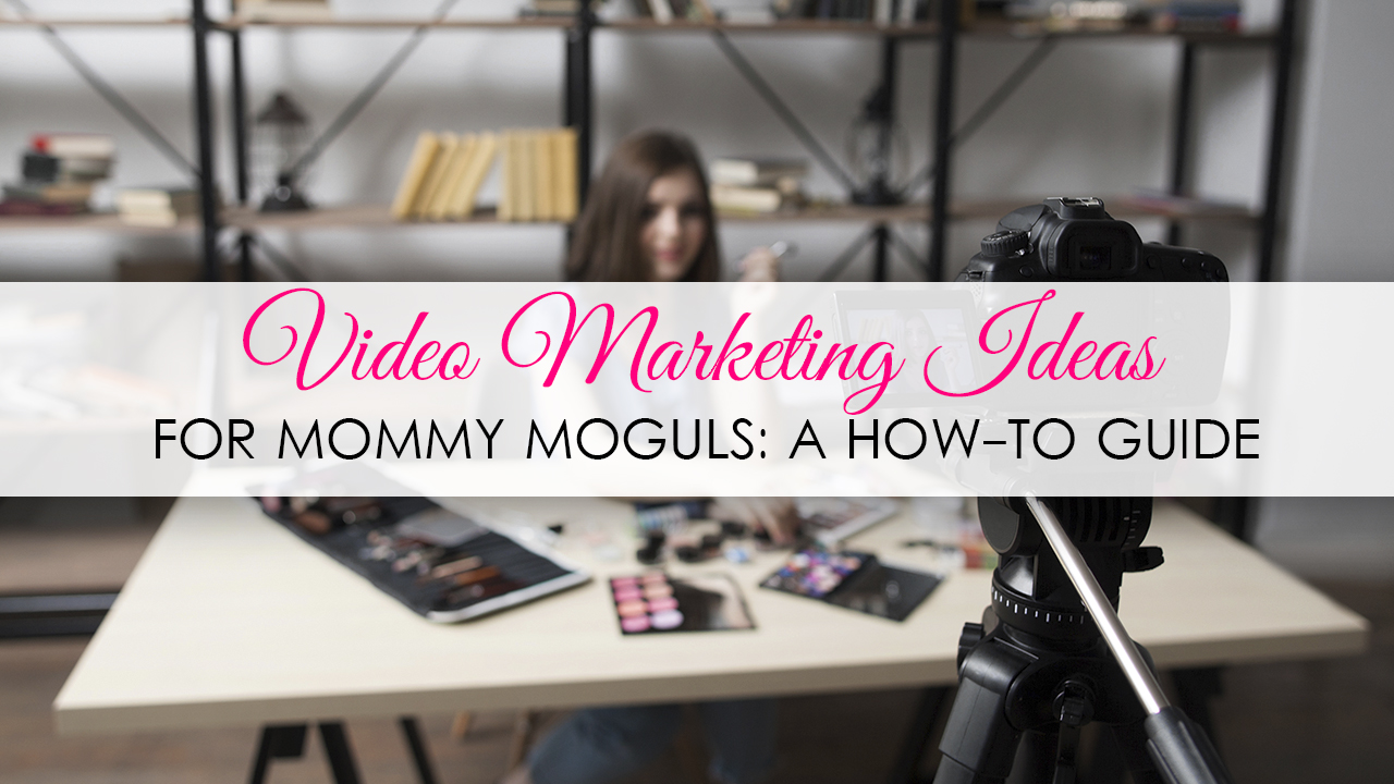 Video Marketing Ideas for Mommy Moguls A How-to Guide