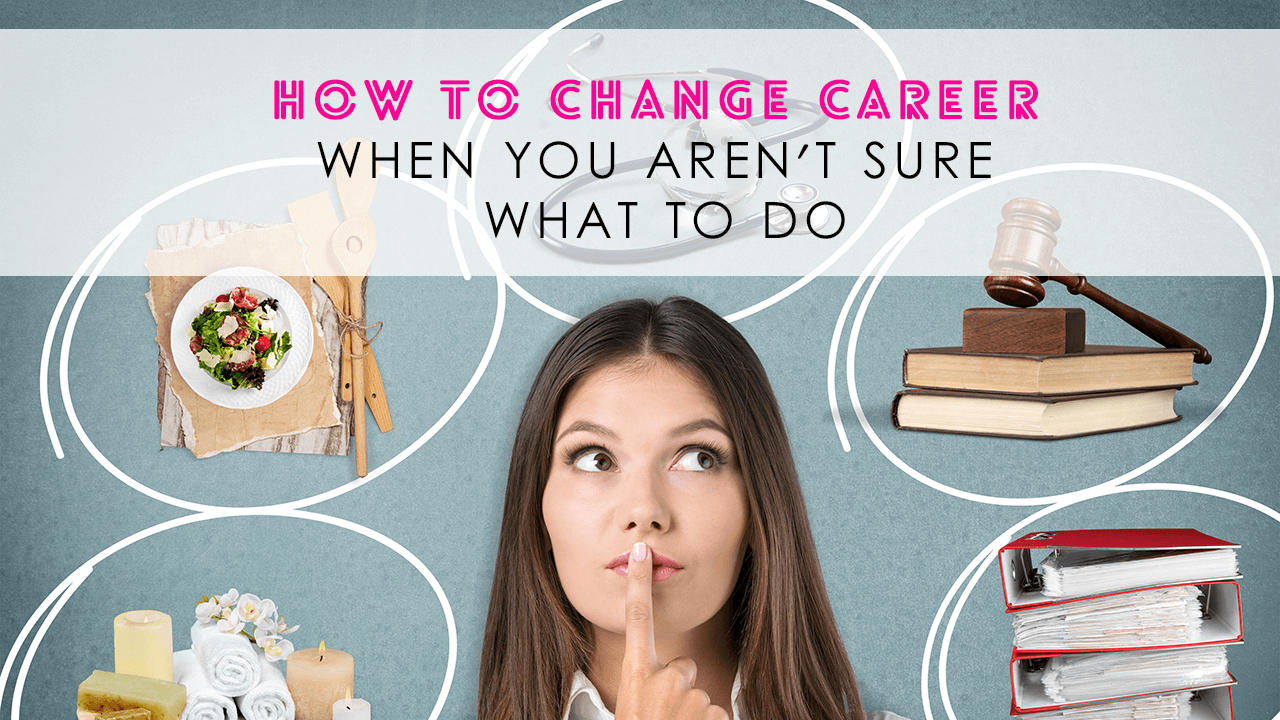 How To Change Career When You Aren't Sure What To Do