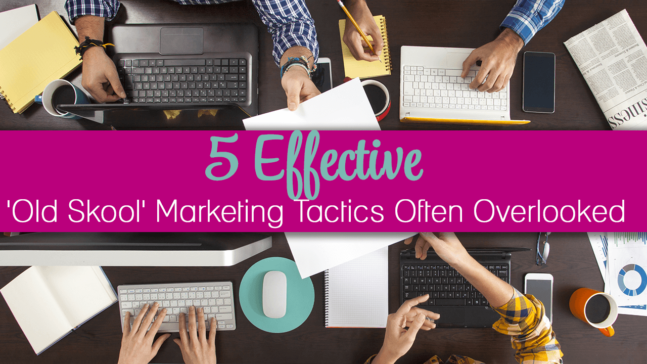 5 Effective Old Skool Marketing Tactics Often Overlooked