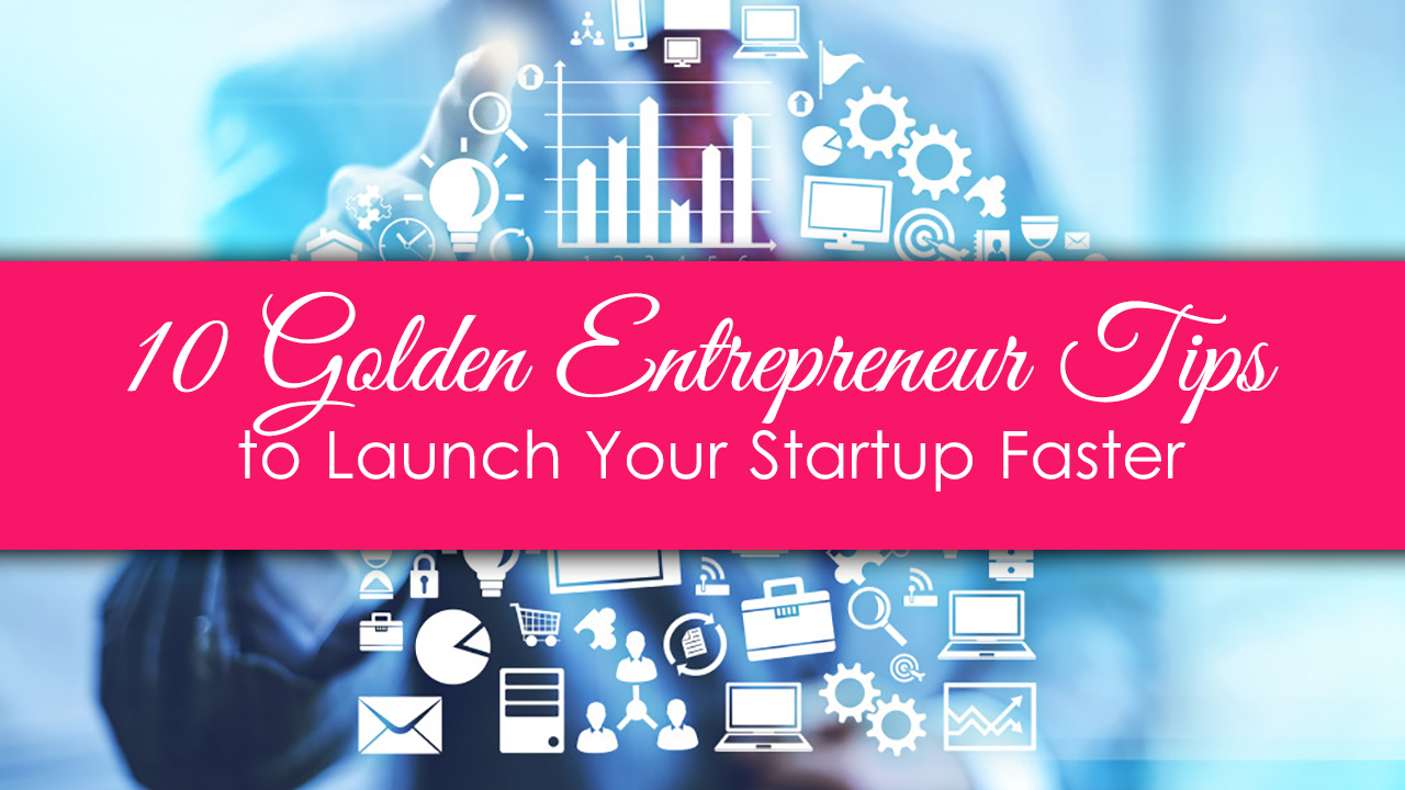 10 Golden Entrepreneur Tips to Launch Your Startup Faster