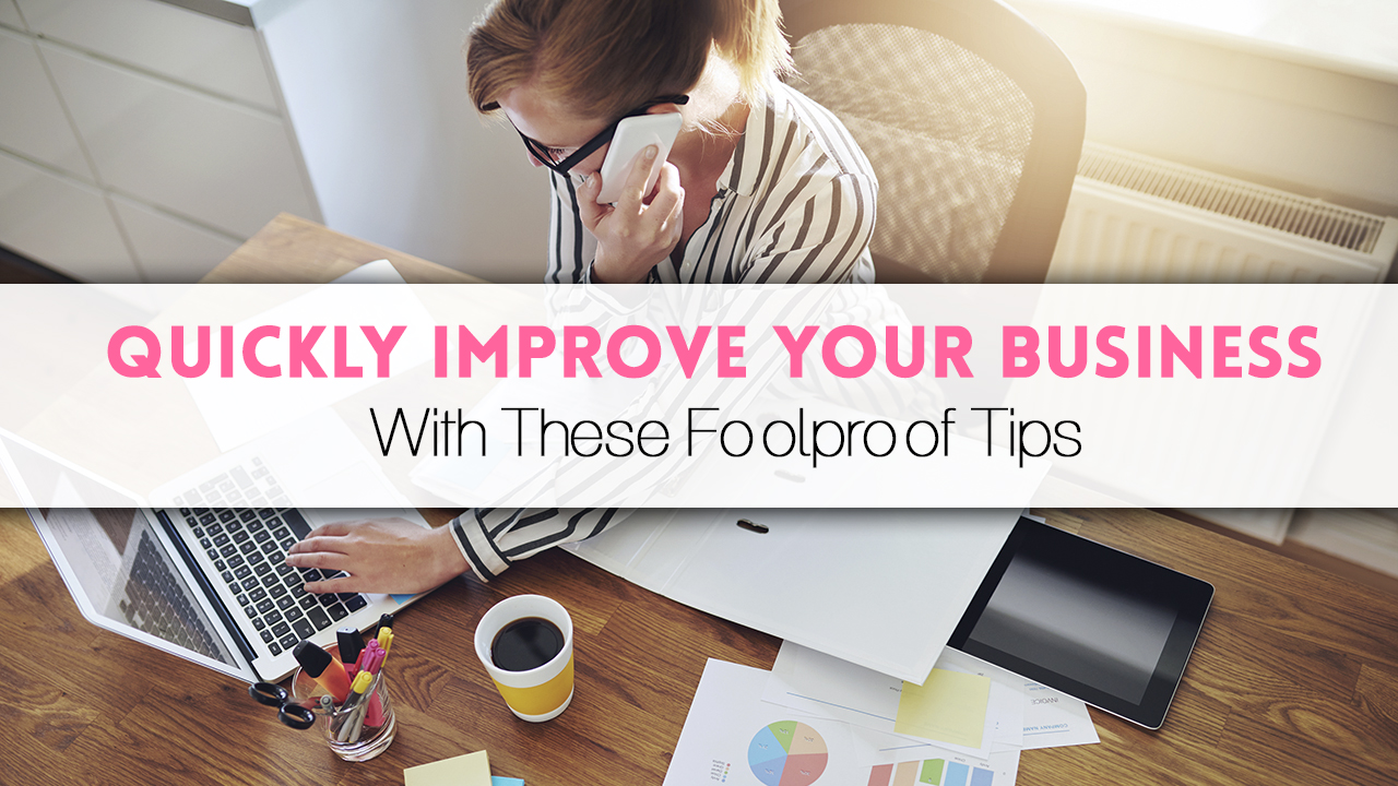 Quickly Improve Your Business With These Foolproof Tips