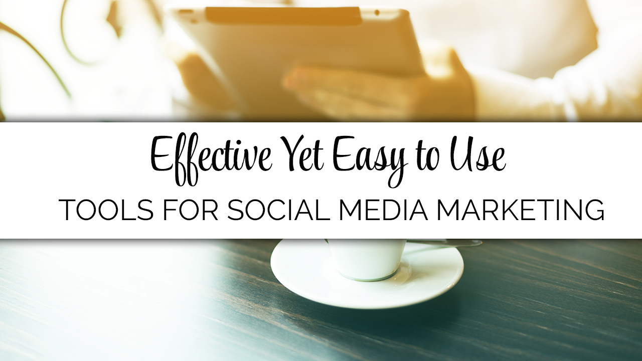 Effective Yet Easy to Use Tools for Your Social Media Marketing