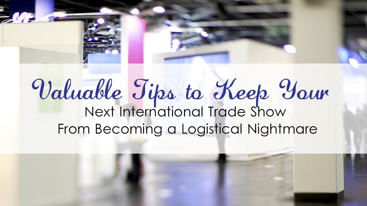 Valuable Tips to Keep Your Next International Trade Show From Becoming a Logistical Nightmare