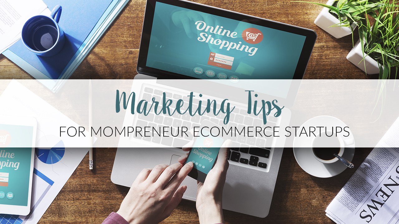 Marketing Tips for Mompreneur Ecommerce Startups